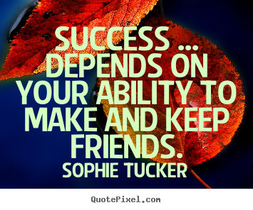 Success ... depends on your ability to make.. Sophie Tucker famous success quotes