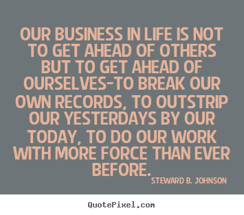 Success quotes - Our business in life is not to get ahead of others but to get ahead..