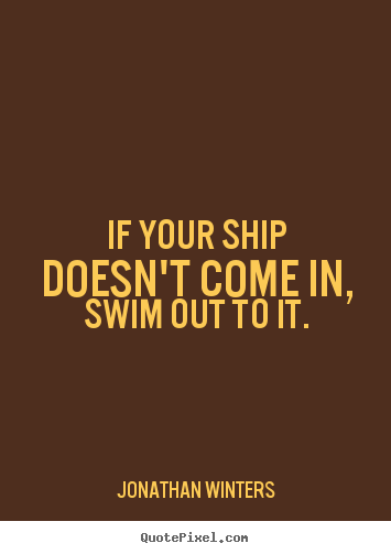 If your ship doesn't come in, swim out to.. Jonathan Winters  success quotes