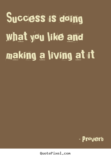 Success quote - Success is doing what you like and making a living at..