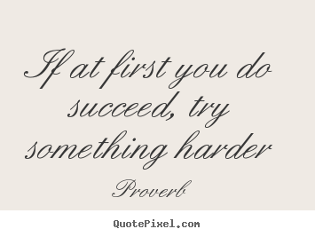 Design picture quotes about success - If at first you do succeed, try something harder