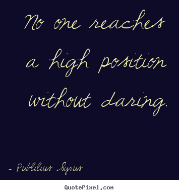 Create your own photo quote about success - No one reaches a high position without daring.