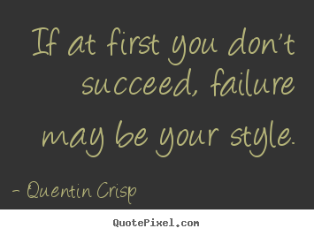 Quote about success - If at first you don't succeed, failure may be your..