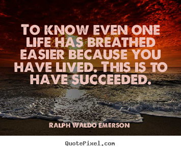 To know even one life has breathed easier.. Ralph Waldo Emerson greatest success quotes