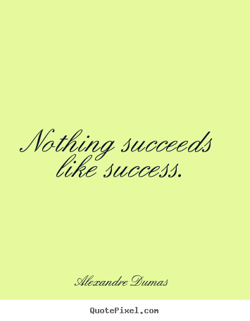 nothing succeeds like success Alexandre dumas — 'nothing succeeds like success.