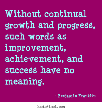 Benjamin Franklin picture quotes - Without continual growth and progress, such words as improvement, achievement,.. - Success quotes