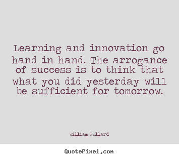 Learning and innovation go hand in hand. the arrogance of success is.. William Pollard greatest success quotes