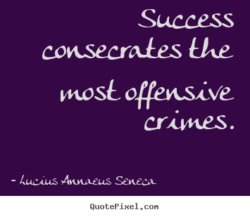 Success quote - Success consecrates the most offensive crimes.