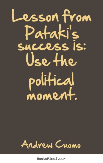 Andrew Cuomo image quotes - Lesson from pataki's success is: use the political.. - Success quotes