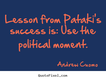 Success quotes - Lesson from pataki's success is: use the political moment.