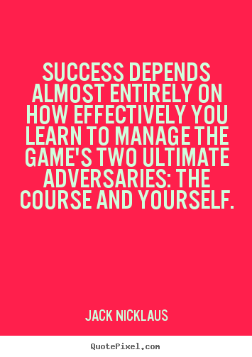 Success quote - Success depends almost entirely on how effectively you learn to manage..