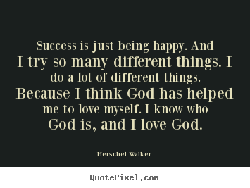 Success quotes - Success is just being happy. and i try so many different things...