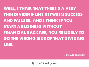 Well, i think that there's a very thin dividing line.. Richard Branson  success quote