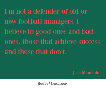 Success quote - I'm not a defender of old or new football..