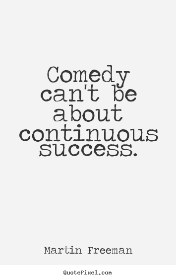 Diy picture quotes about success - Comedy can't be about continuous success.