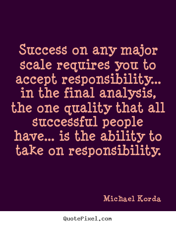 Success on any major scale requires you to accept.. Michael Korda top success quotes