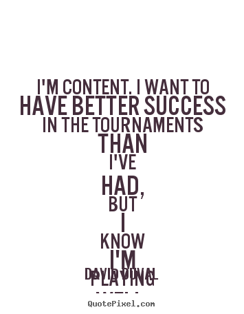 David Duval poster quotes - I'm content. i want to have better success in the tournaments.. - Success quotes