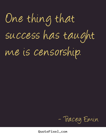 Tracey Emin picture quotes - One thing that success has taught me is censorship. - Success quotes