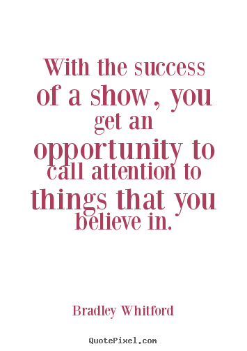 Quote about success - With the success of a show, you get an opportunity to..