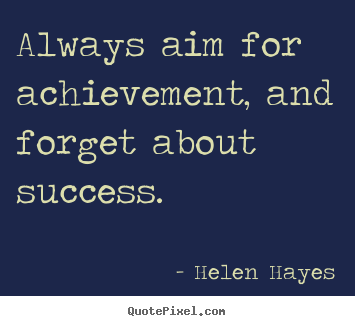 Always aim for achievement and forget about success Helen Hayes