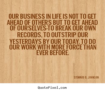 Our business in life is not to get ahead.. Steward B. Johnson famous success quotes