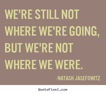 We're still not where we're going, but we're not where.. Natash Jasefowitz good success quote