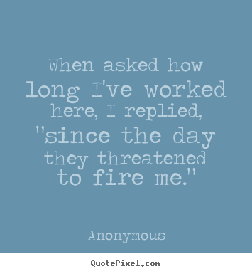 "Anonymous picture quotes - When asked how long i've worked here, i replied, ""since the.. - Success quote"