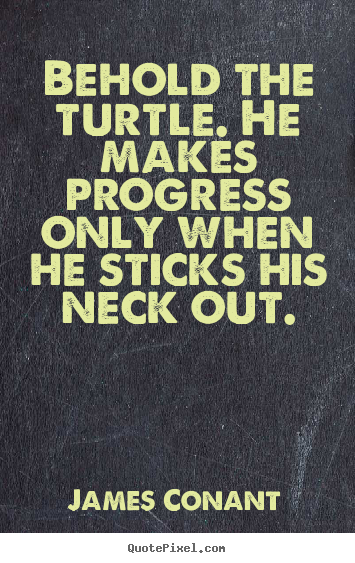 James Conant picture quotes - Behold the turtle. he makes progress only when he sticks his neck out. - Success quotes