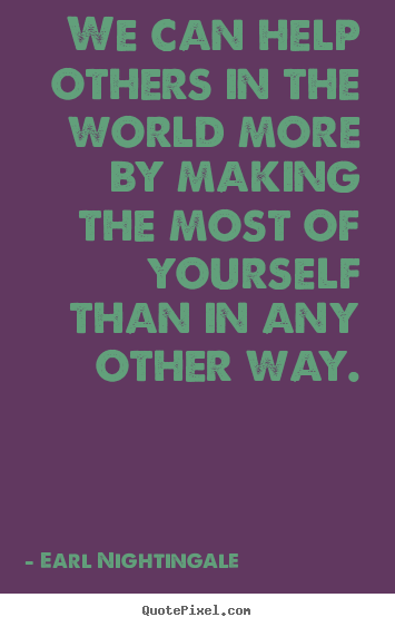 We can help others in the world more by making.. Earl Nightingale  success quotes