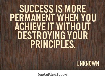 Success is more permanent when you achieve it without.. Unknown popular success quote