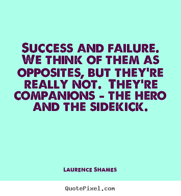 Quote about success - Success and failure.  we think of them as opposites, but they're..