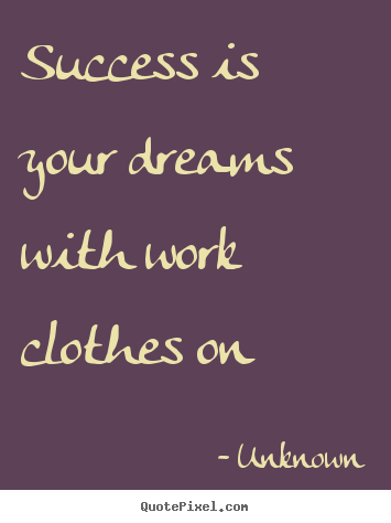 Quotes about success - Success is your dreams with work clothes..