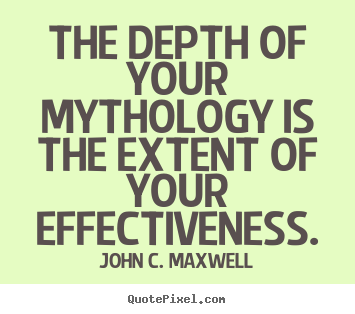 Quotes about success - The depth of your mythology is the extent of your effectiveness.