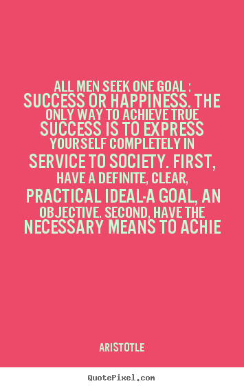 Quotes about success - All men seek one goal : success or happiness...
