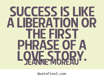 Create your own picture quote about success - Success is like a liberation or the first phrase of a love story.