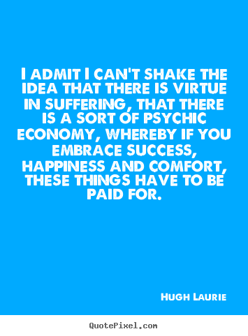 Success quotes - I admit i can't shake the idea that there is virtue in..