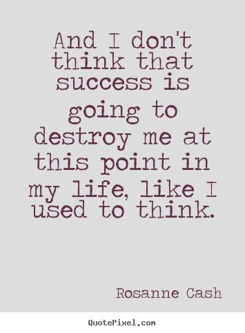 Success quotes - And i don't think that success is going to destroy me at this point..