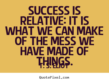 Sayings about success - Success is relative: it is what we can make of the mess..