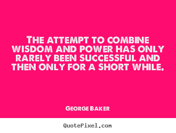 The attempt to combine wisdom and power has only rarely been successful.. George Baker greatest success quote
