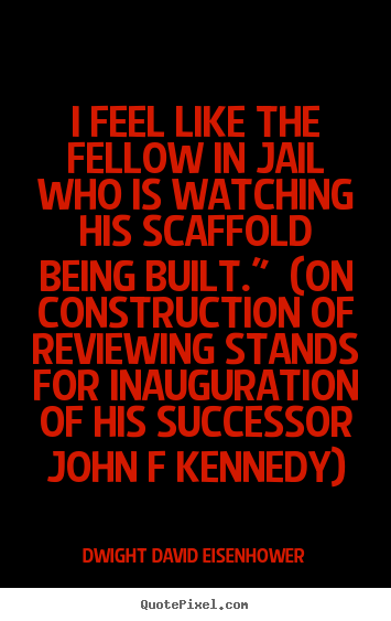 I feel like the fellow in jail who is watching his.. Dwight David Eisenhower famous success quotes