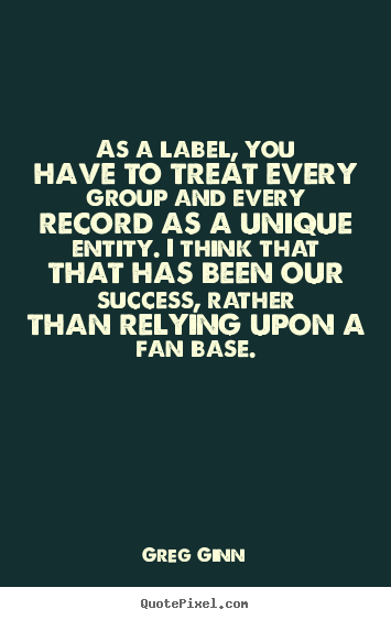 Create your own picture quotes about success - As a label, you have to treat every group and every..