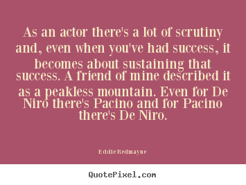 Make image sayings about success - As an actor there's a lot of scrutiny and,..