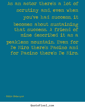 Quotes about success - As an actor there's a lot of scrutiny and, even when you've had..