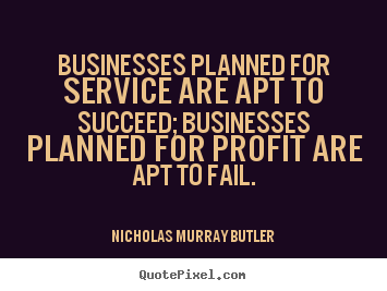 Nicholas Murray Butler picture quotes - Businesses planned for service are apt to succeed; businesses planned.. - Success quotes