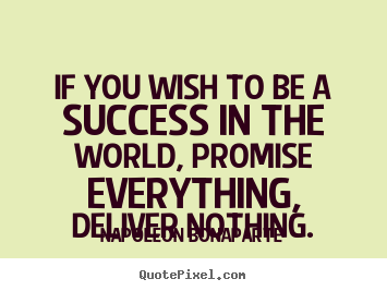 Napoleon Bonaparte picture quotes - If you wish to be a success in the world, promise everything,.. - Success quote