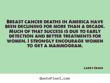 Breast cancer deaths in america have been declining for more than.. Larry Craig best success quotes