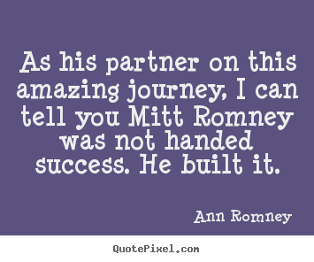 Success quotes - As his partner on this amazing journey, i can tell you mitt..