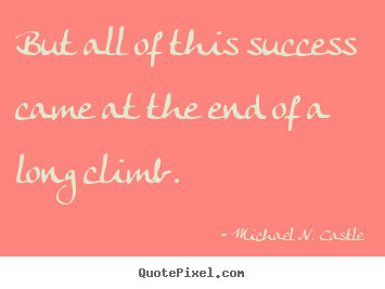 Success quote - But all of this success came at the end of a long climb.