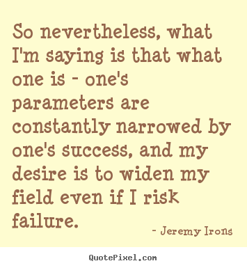 Jeremy Irons photo quotes - So nevertheless, what i'm saying is that what one is.. - Success quotes