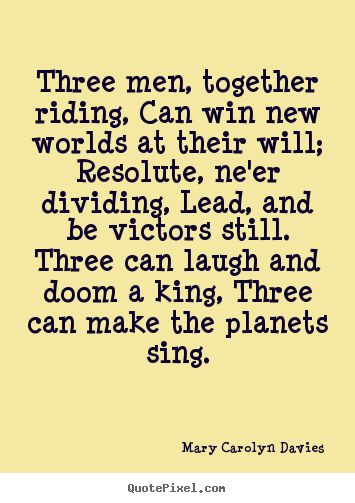 Three men, together riding, can win new worlds at their.. Mary Carolyn Davies popular success quotes